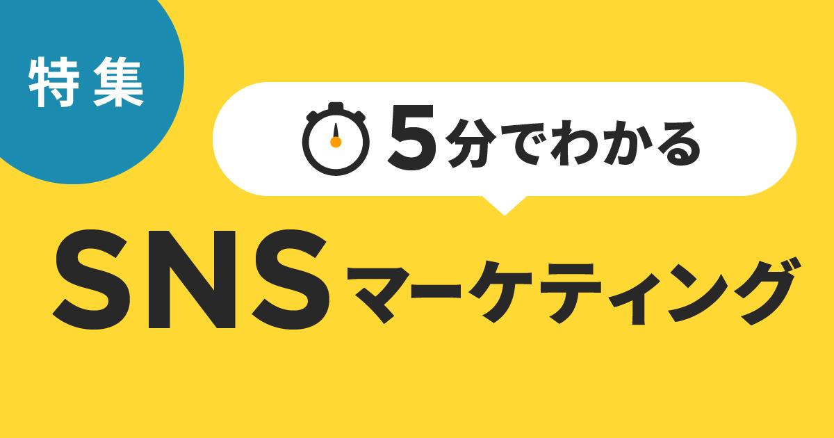 【特集】5分でわかる!snsマーケティング記事まとめ